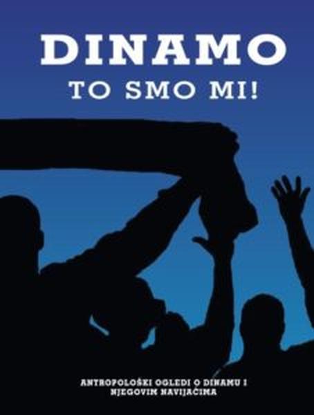 Korice Dinamo - to smo mi! : antropološki ogledi o Dinamu i njegovim navijačima